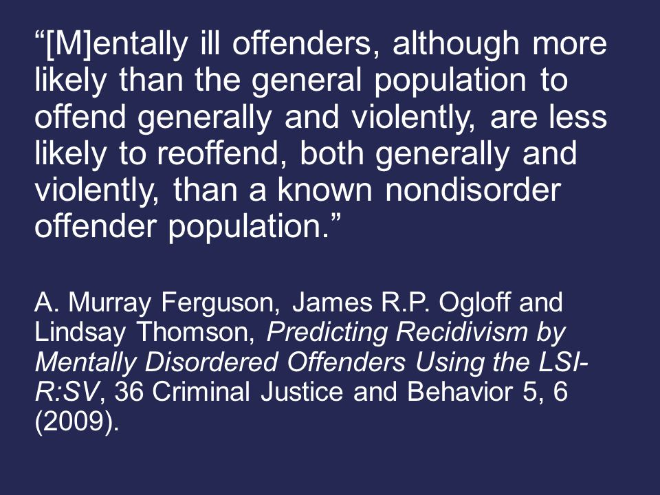 [M]entally ill offenders, although more likely than the general population to offend generally and violently, are less likely to reoffend, both generally and violently, than a known nondisorder offender population. A.