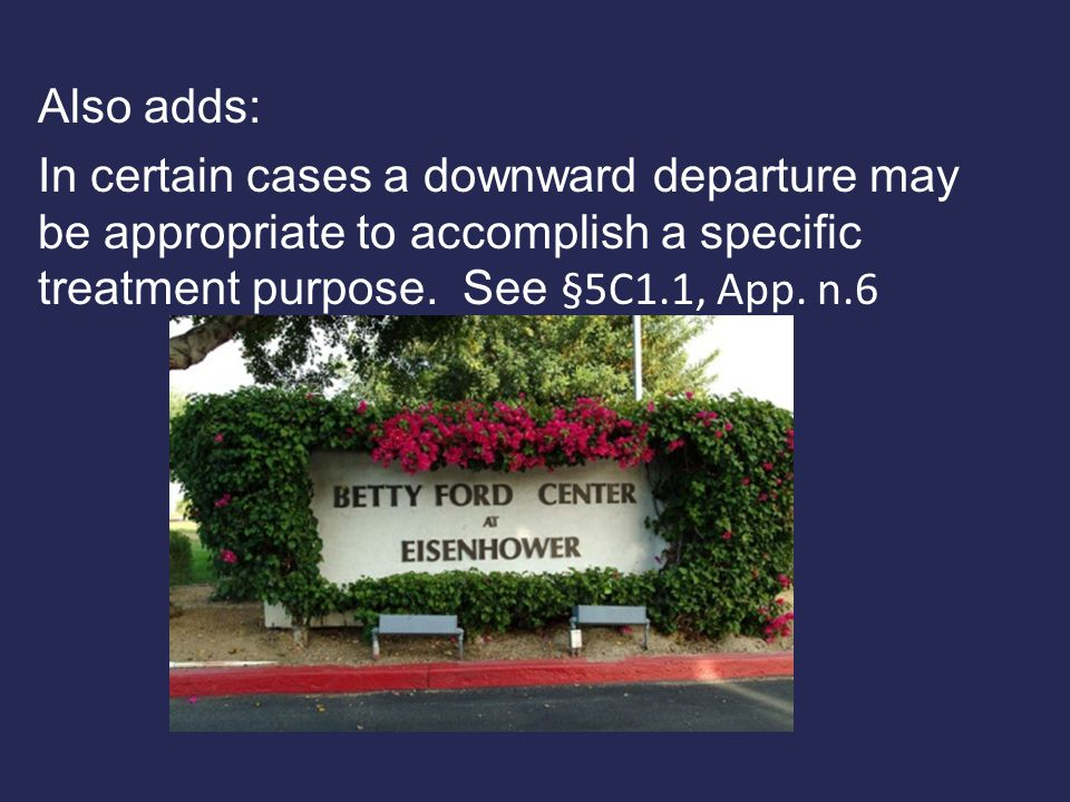 Also adds: In certain cases a downward departure may be appropriate to accomplish a specific treatment purpose.
