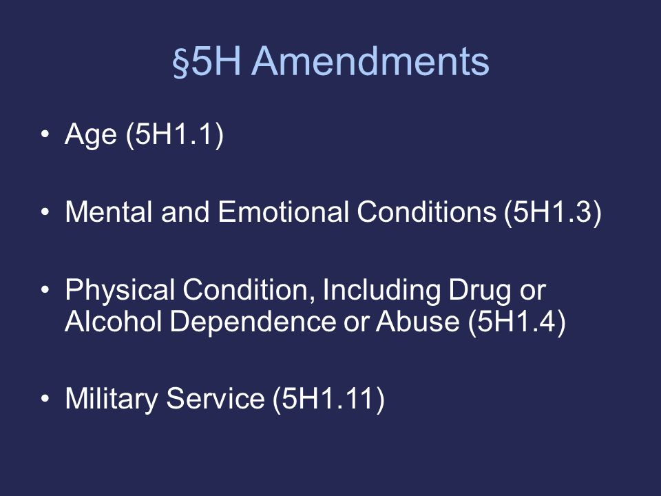 § 5H Amendments Age (5H1.1) Mental and Emotional Conditions (5H1.3) Physical Condition, Including Drug or Alcohol Dependence or Abuse (5H1.4) Military Service (5H1.11)