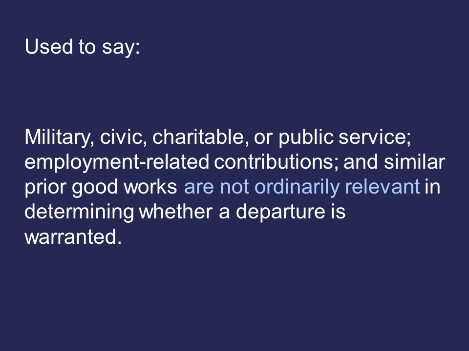 Used to say: Military, civic, charitable, or public service; employment-related contributions; and similar prior good works are not ordinarily relevant in determining whether a departure is warranted.