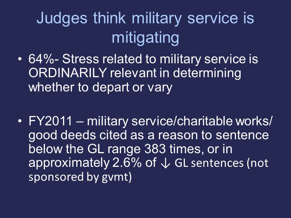 Judges think military service is mitigating 64%- Stress related to military service is ORDINARILY relevant in determining whether to depart or vary FY2011 – military service/charitable works/ good deeds cited as a reason to sentence below the GL range 383 times, or in approximately 2.6% of ↓ GL sentences (not sponsored by gvmt)