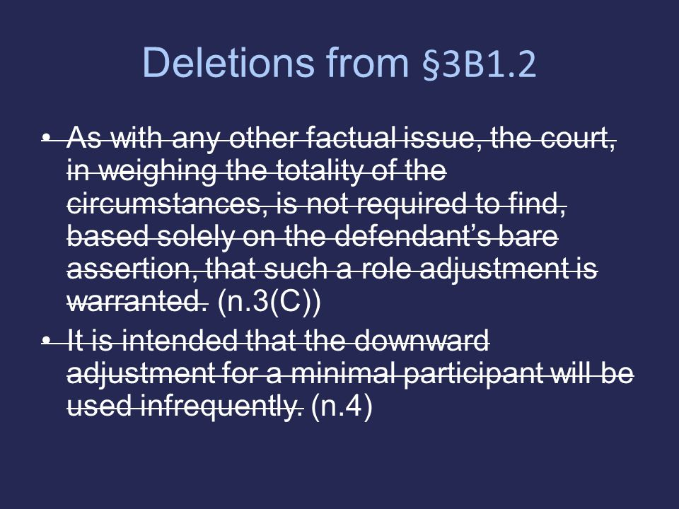 Deletions from §3B1.2 As with any other factual issue, the court, in weighing the totality of the circumstances, is not required to find, based solely on the defendant's bare assertion, that such a role adjustment is warranted.