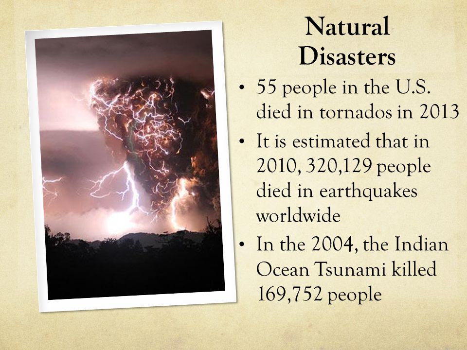 Natural Disasters 55 people in the U.S. died in tornados in 2013 It is estimated that in 2010, 320,129 people died in earthquakes worldwide In the 200
