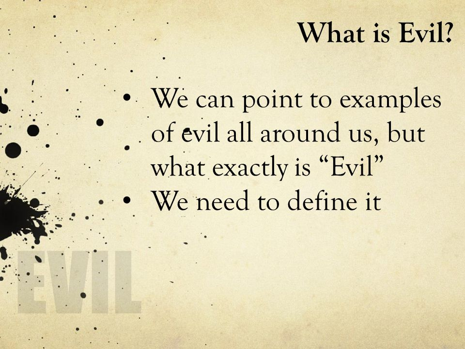 "What is Evil? We can point to examples of evil all around us, but what exactly is ""Evil"" We need to define it"