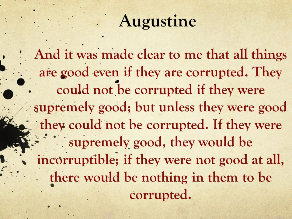 Augustine And it was made clear to me that all things are good even if they are corrupted. They could not be corrupted if they were supremely good; bu