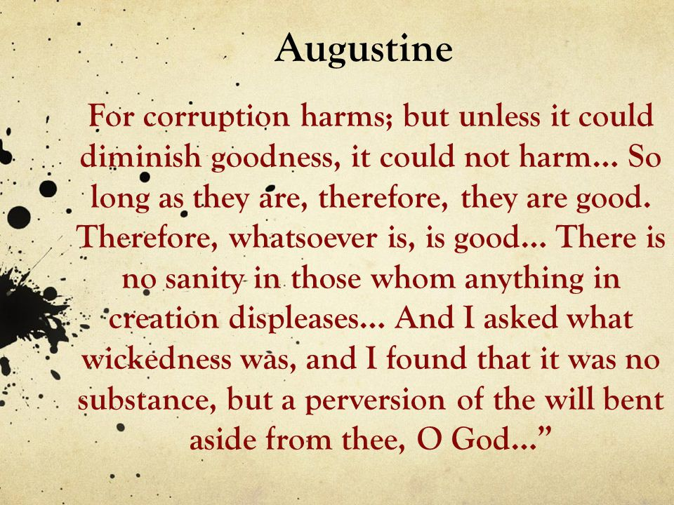 Augustine For corruption harms; but unless it could diminish goodness, it could not harm… So long as they are, therefore, they are good. Therefore, wh