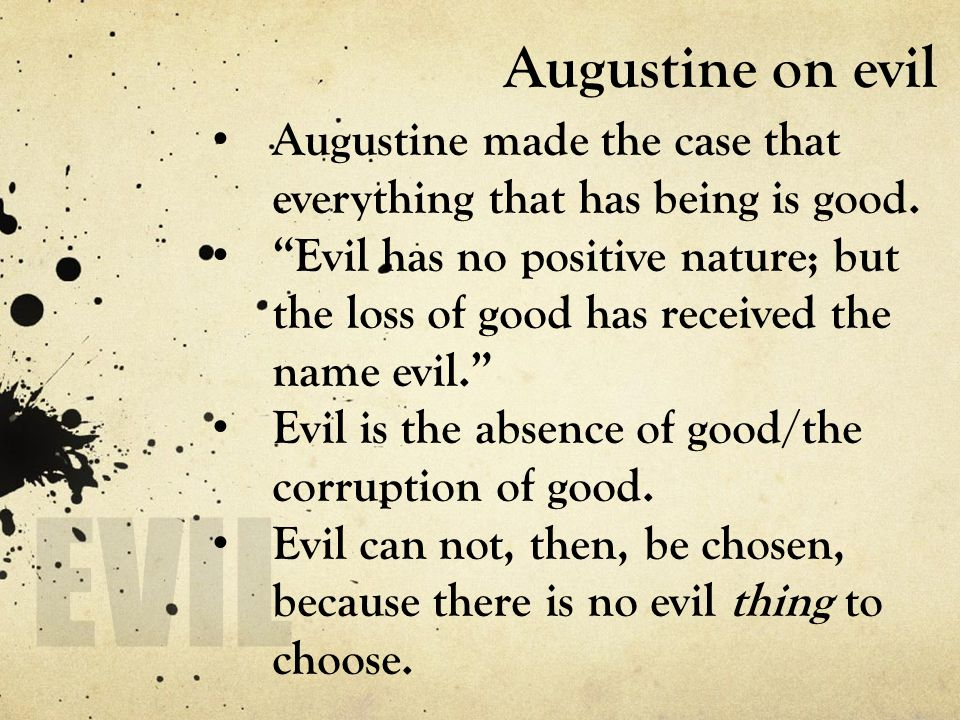 "Augustine on evil Augustine made the case that everything that has being is good. ""Evil has no positive nature; but the loss of good has received the"