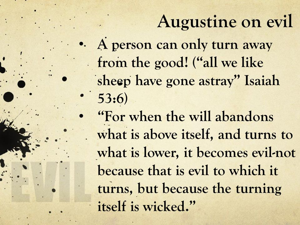 "Augustine on evil A person can only turn away from the good! (""all we like sheep have gone astray"" Isaiah 53:6) ""For when the will abandons what is ab"