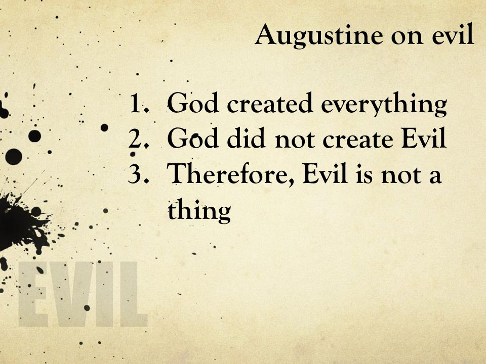 Augustine on evil 1.God created everything 2.God did not create Evil 3.Therefore, Evil is not a thing