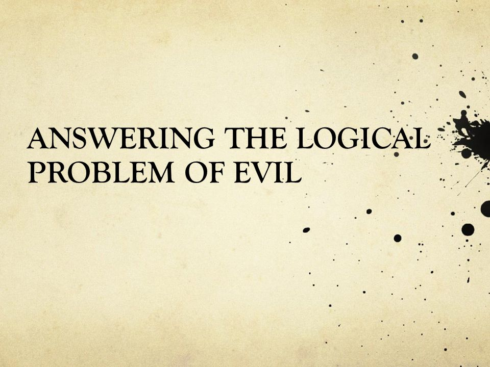 ANSWERING THE LOGICAL PROBLEM OF EVIL