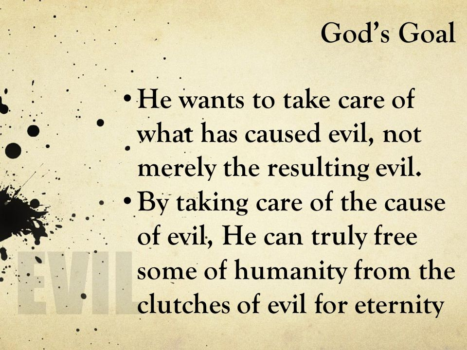 God's Goal He wants to take care of what has caused evil, not merely the resulting evil. By taking care of the cause of evil, He can truly free some o