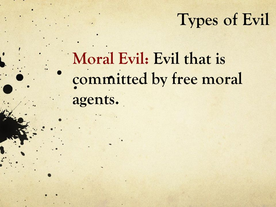 Types of Evil Moral Evil: Evil that is committed by free moral agents.