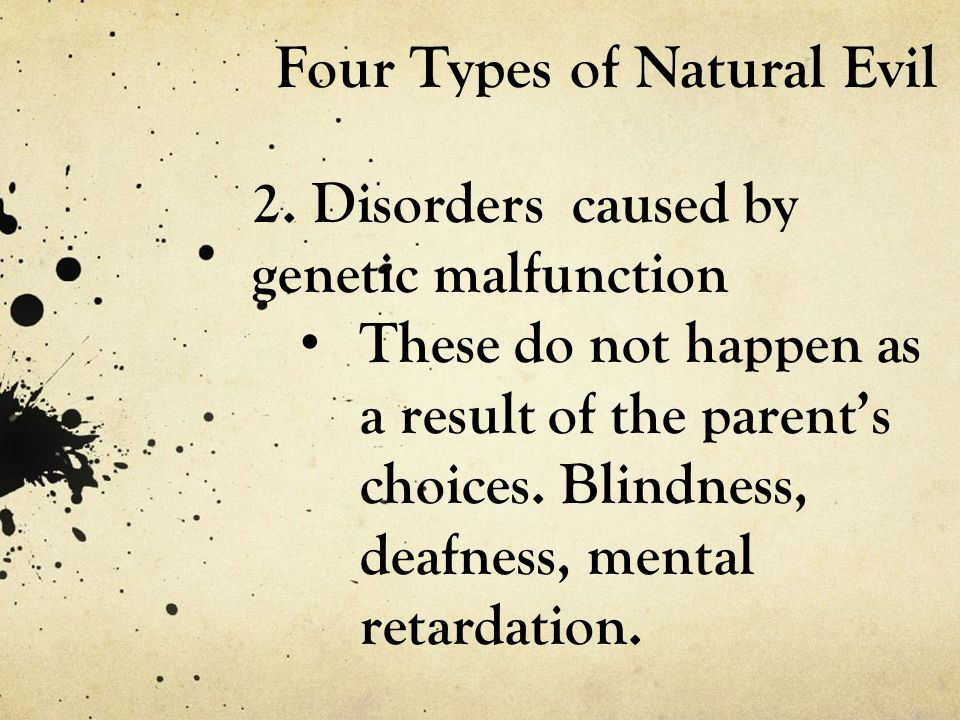 Four Types of Natural Evil 2. Disorders caused by genetic malfunction These do not happen as a result of the parent's choices. Blindness, deafness, me