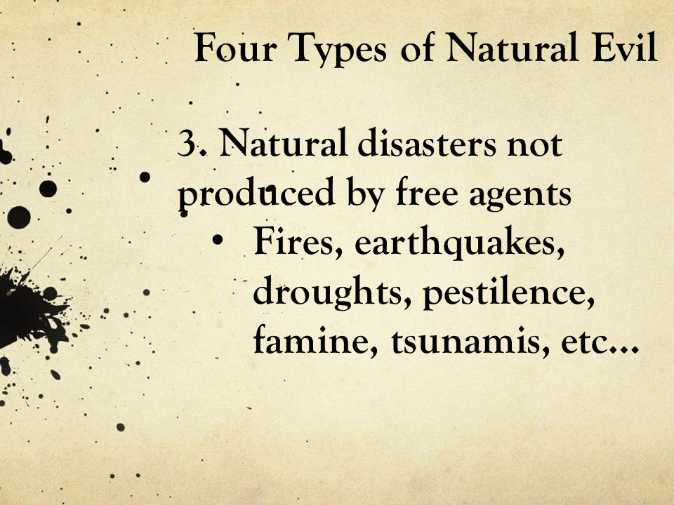 Four Types of Natural Evil 3. Natural disasters not produced by free agents Fires, earthquakes, droughts, pestilence, famine, tsunamis, etc…