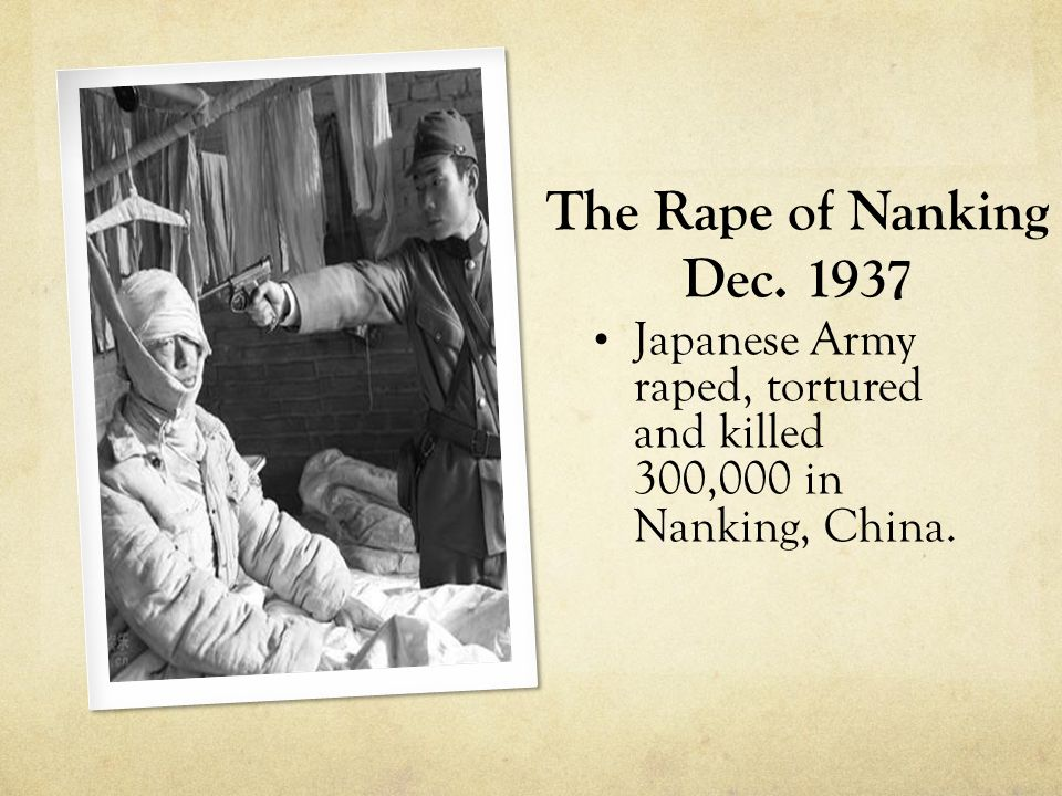 The Rape of Nanking Dec. 1937 Japanese Army raped, tortured and killed 300,000 in Nanking, China.
