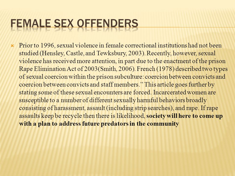  Prior to 1996, sexual violence in female correctional institutions had not been studied (Hensley, Castle, and Tewksbury, 2003).