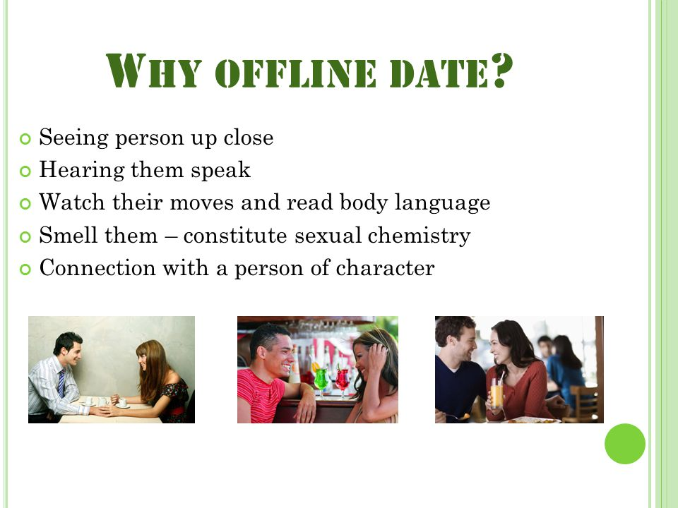 W HY OFFLINE DATE ? Seeing person up close Hearing them speak Watch their moves and read body language Smell them – constitute sexual chemistry Connec