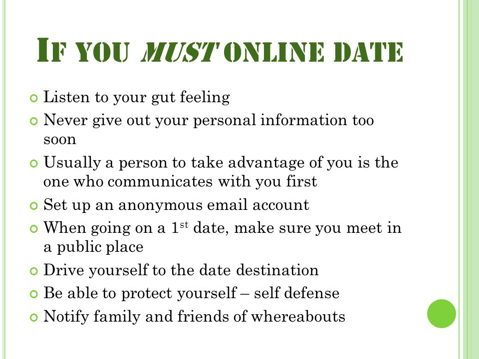 I F YOU MUST ONLINE DATE Listen to your gut feeling Never give out your personal information too soon Usually a person to take advantage of you is the