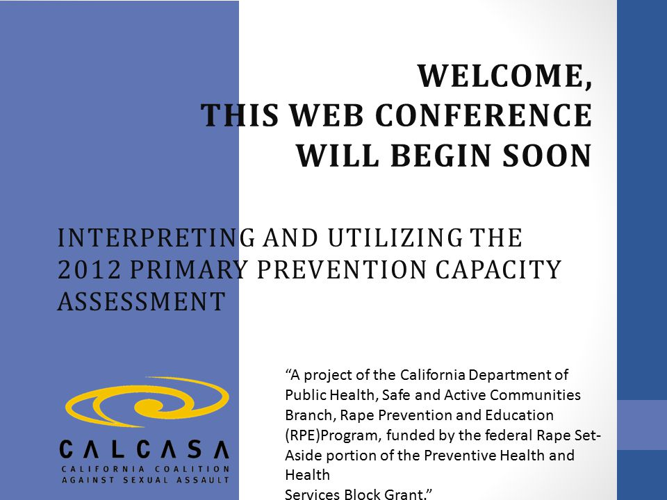 WELCOME, THIS WEB CONFERENCE WILL BEGIN SOON INTERPRETING AND UTILIZING THE 2012 PRIMARY PREVENTION CAPACITY ASSESSMENT A project of the California Department of Public Health, Safe and Active Communities Branch, Rape Prevention and Education (RPE)Program, funded by the federal Rape Set- Aside portion of the Preventive Health and Health Services Block Grant.