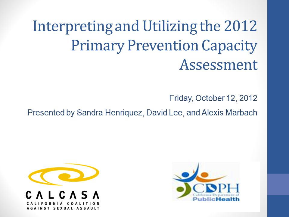 Interpreting and Utilizing the 2012 Primary Prevention Capacity Assessment Friday, October 12, 2012 Presented by Sandra Henriquez, David Lee, and Alexis Marbach