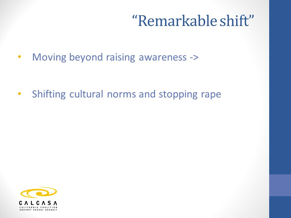 Remarkable shift Moving beyond raising awareness -> Shifting cultural norms and stopping rape