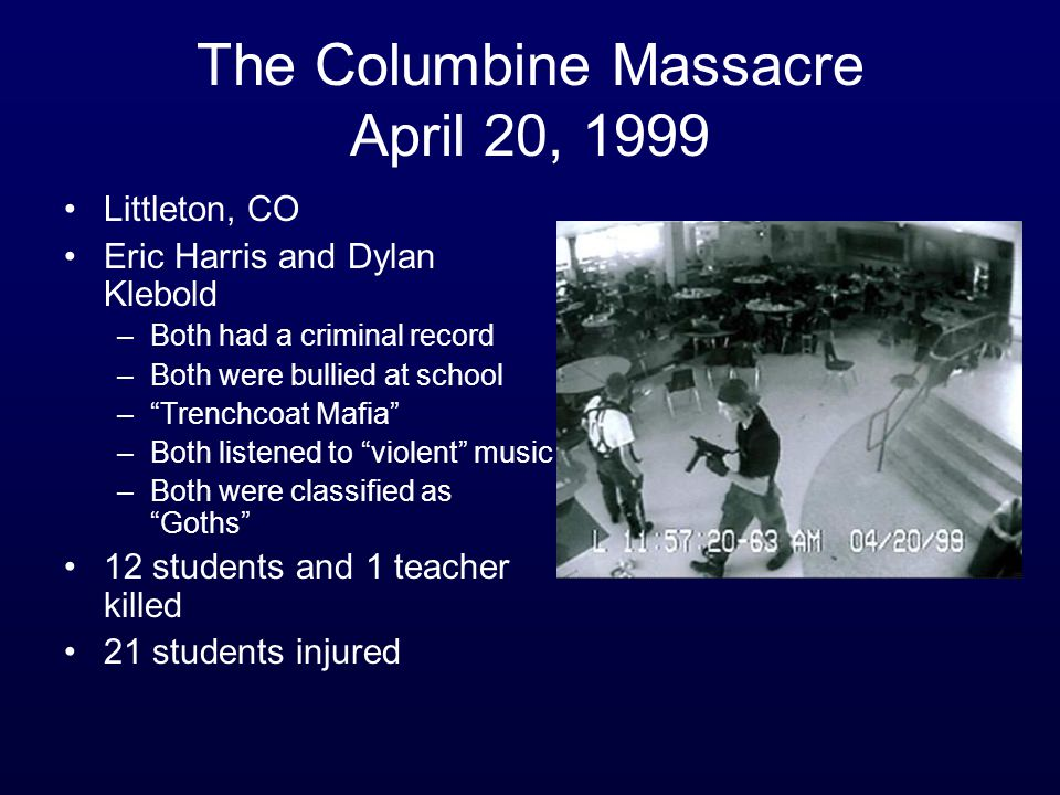 "The Columbine Massacre April 20, 1999 Littleton, CO Eric Harris and Dylan Klebold –Both had a criminal record –Both were bullied at school –""Trenchcoa"
