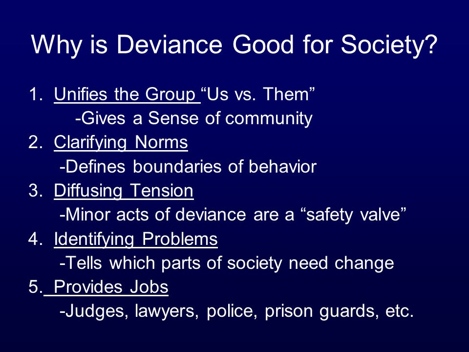 "Why is Deviance Good for Society? 1. Unifies the Group ""Us vs. Them"" -Gives a Sense of community 2. Clarifying Norms -Defines boundaries of behavior 3"