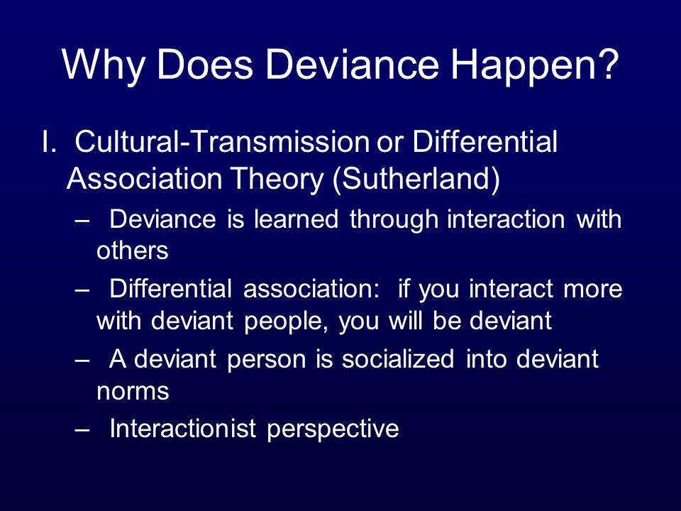 Why Does Deviance Happen? I. Cultural-Transmission or Differential Association Theory (Sutherland) –Deviance is learned through interaction with other