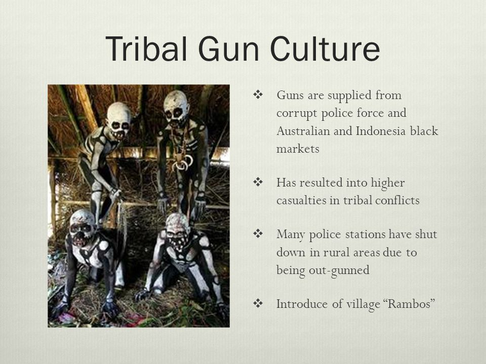 Tribal Gun Culture  Guns are supplied from corrupt police force and Australian and Indonesia black markets  Has resulted into higher casualties in tribal conflicts  Many police stations have shut down in rural areas due to being out-gunned  Introduce of village Rambos