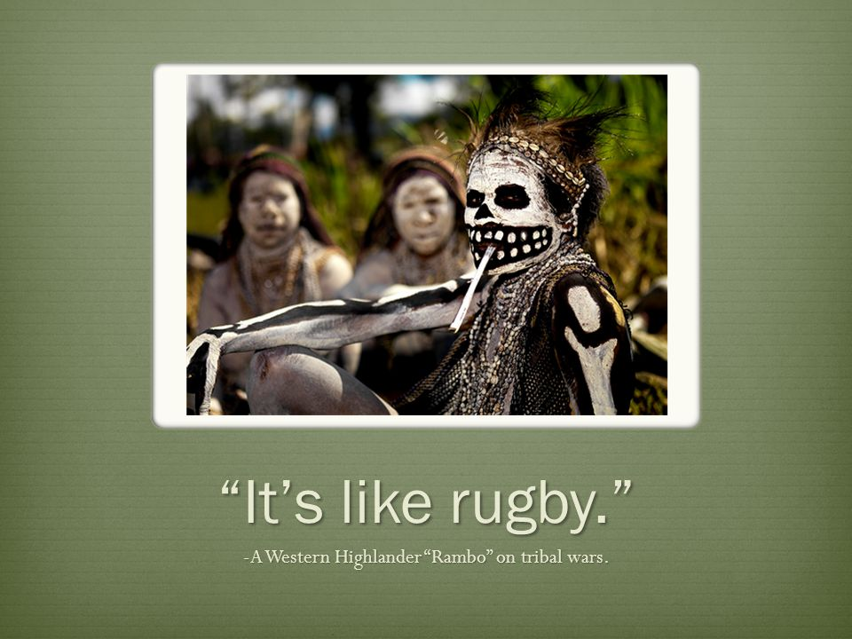 It's like rugby. -A Western Highlander Rambo on tribal wars.