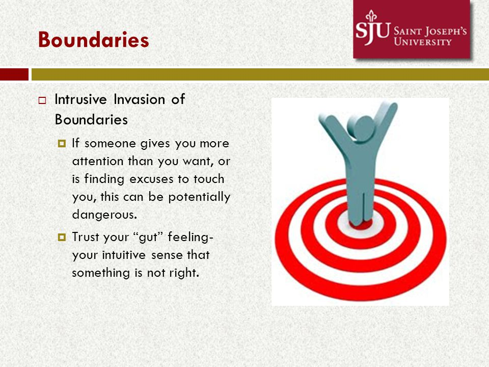 Boundaries  Intrusive Invasion of Boundaries  If someone gives you more attention than you want, or is finding excuses to touch you, this can be potentially dangerous.
