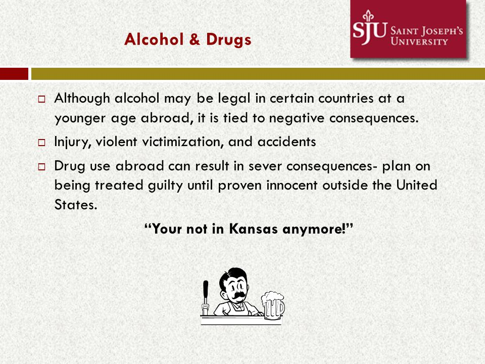 Alcohol & Drugs  Although alcohol may be legal in certain countries at a younger age abroad, it is tied to negative consequences.