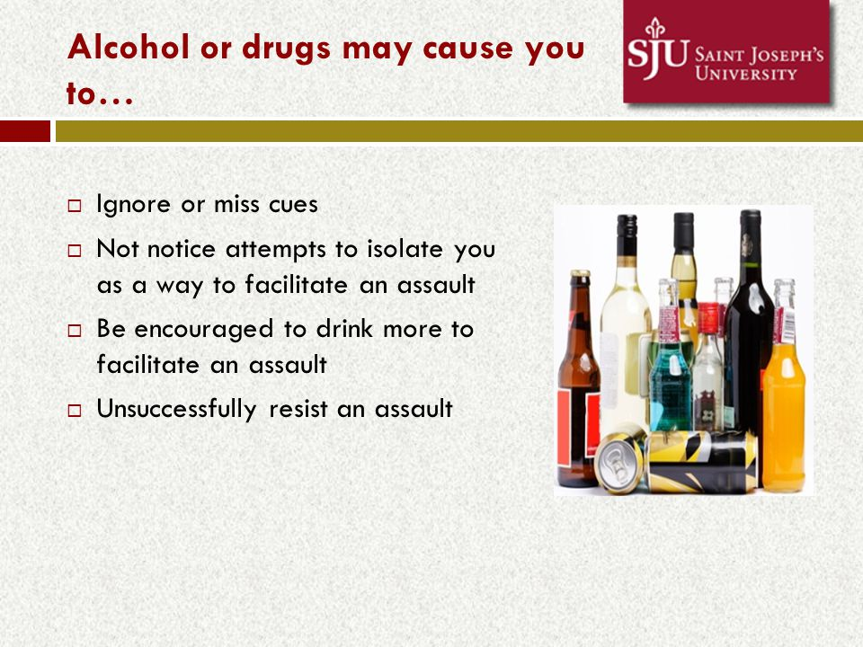 Alcohol or drugs may cause you to…  Ignore or miss cues  Not notice attempts to isolate you as a way to facilitate an assault  Be encouraged to drink more to facilitate an assault  Unsuccessfully resist an assault