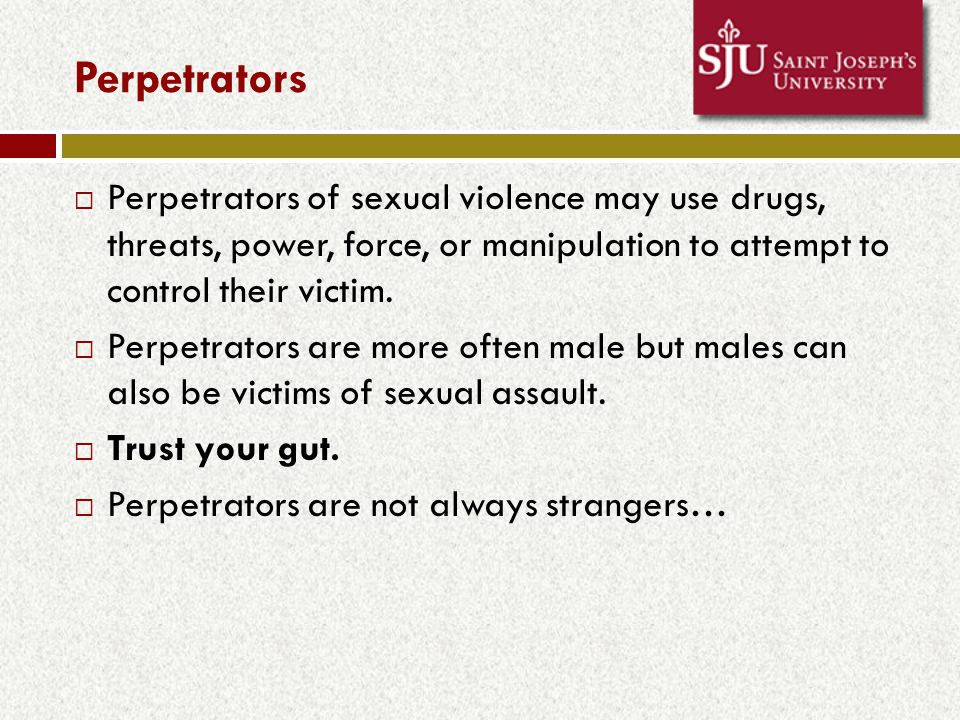 Perpetrators  Perpetrators of sexual violence may use drugs, threats, power, force, or manipulation to attempt to control their victim.
