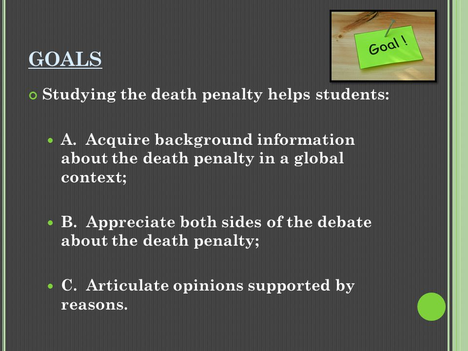 OBJECTIVES As a result of this class, students will: Know about the death penalty in other countries and other states; Articulate reasons for and against the death penalty Have respectful disagreements with other students.