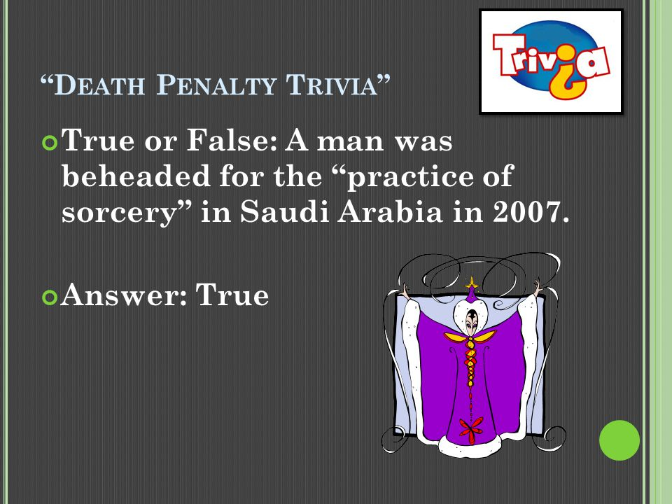 """D EATH P ENALTY T RIVIA "" True or False: A man was beheaded for the ""practice of sorcery"" in Saudi Arabia in 2007. Answer: True"