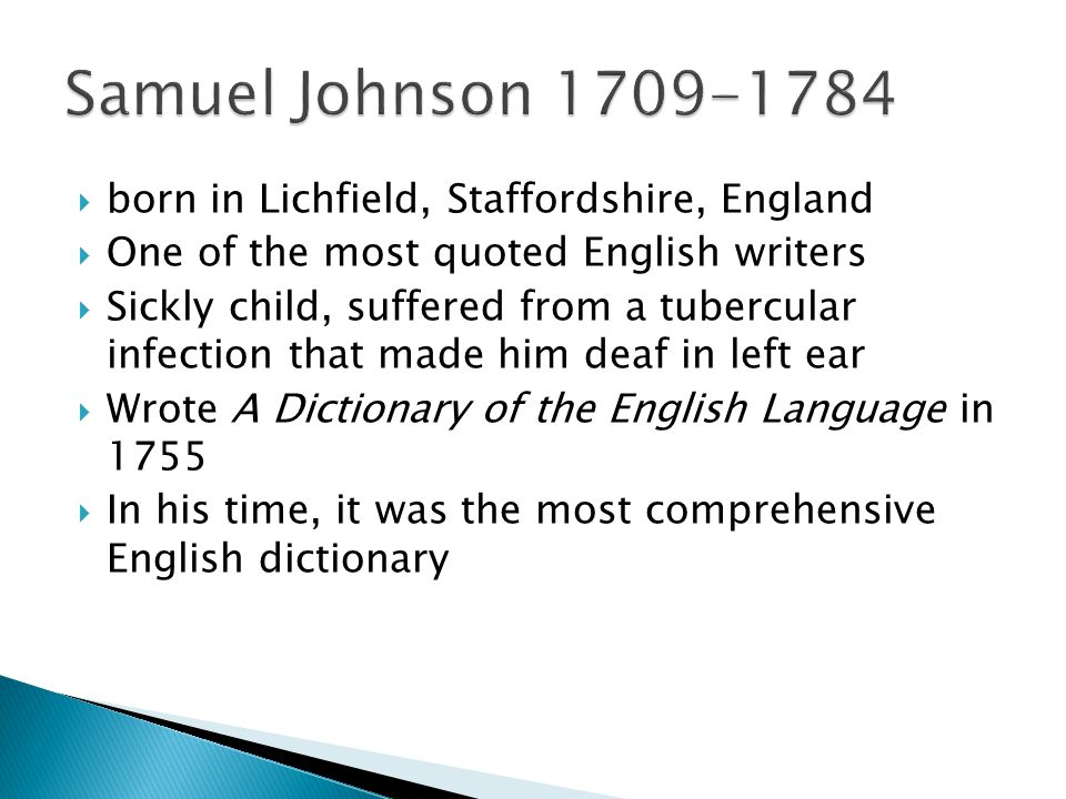  born in Lichfield, Staffordshire, England  One of the most quoted English writers  Sickly child, suffered from a tubercular infection that made him deaf in left ear  Wrote A Dictionary of the English Language in 1755  In his time, it was the most comprehensive English dictionary