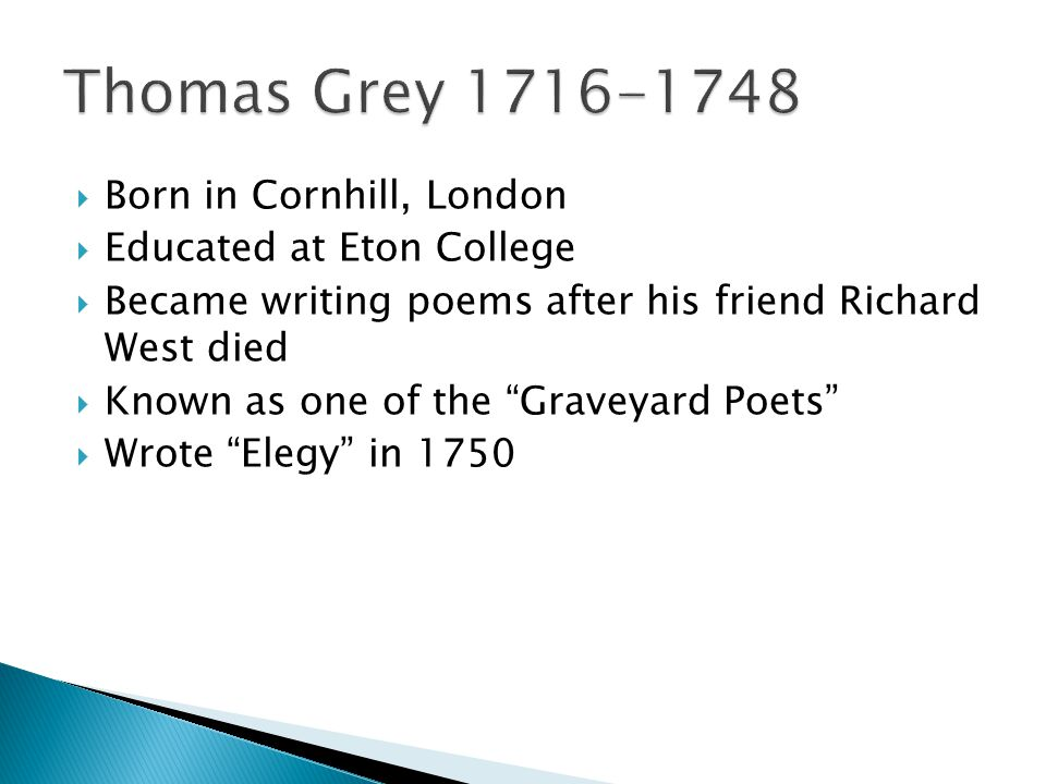  Born in Cornhill, London  Educated at Eton College  Became writing poems after his friend Richard West died  Known as one of the Graveyard Poets  Wrote Elegy in 1750