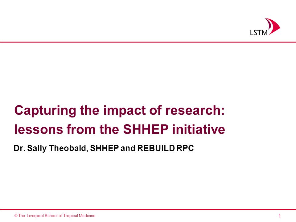 1 © The Liverpool School of Tropical Medicine Capturing the impact of research: lessons from the SHHEP initiative Dr.