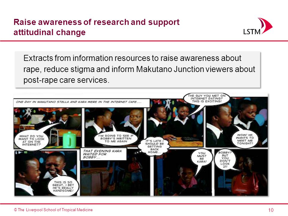 10 © The Liverpool School of Tropical Medicine Raise awareness of research and support attitudinal change Extracts from information resources to raise awareness about rape, reduce stigma and inform Makutano Junction viewers about post-rape care services.