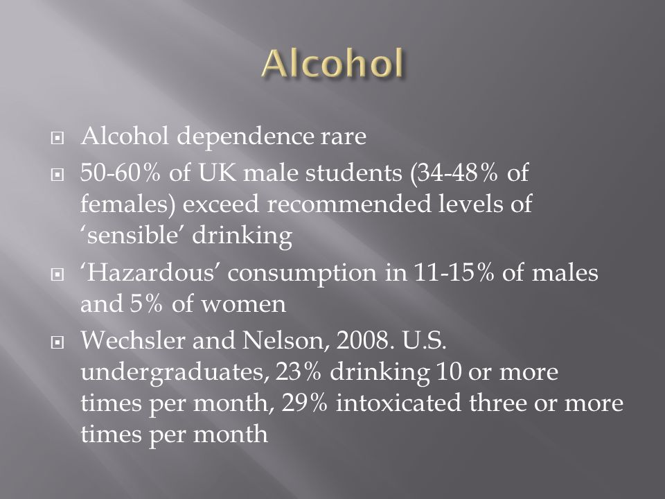  Alcohol dependence rare  50-60% of UK male students (34-48% of females) exceed recommended levels of 'sensible' drinking  'Hazardous' consumption in 11-15% of males and 5% of women  Wechsler and Nelson, 2008.