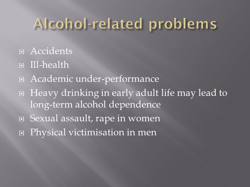  Accidents  Ill-health  Academic under-performance  Heavy drinking in early adult life may lead to long-term alcohol dependence  Sexual assault, rape in women  Physical victimisation in men