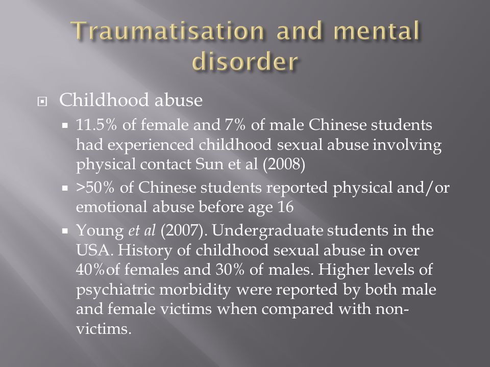  Childhood abuse  11.5% of female and 7% of male Chinese students had experienced childhood sexual abuse involving physical contact Sun et al (2008)  >50% of Chinese students reported physical and/or emotional abuse before age 16  Young et al (2007).