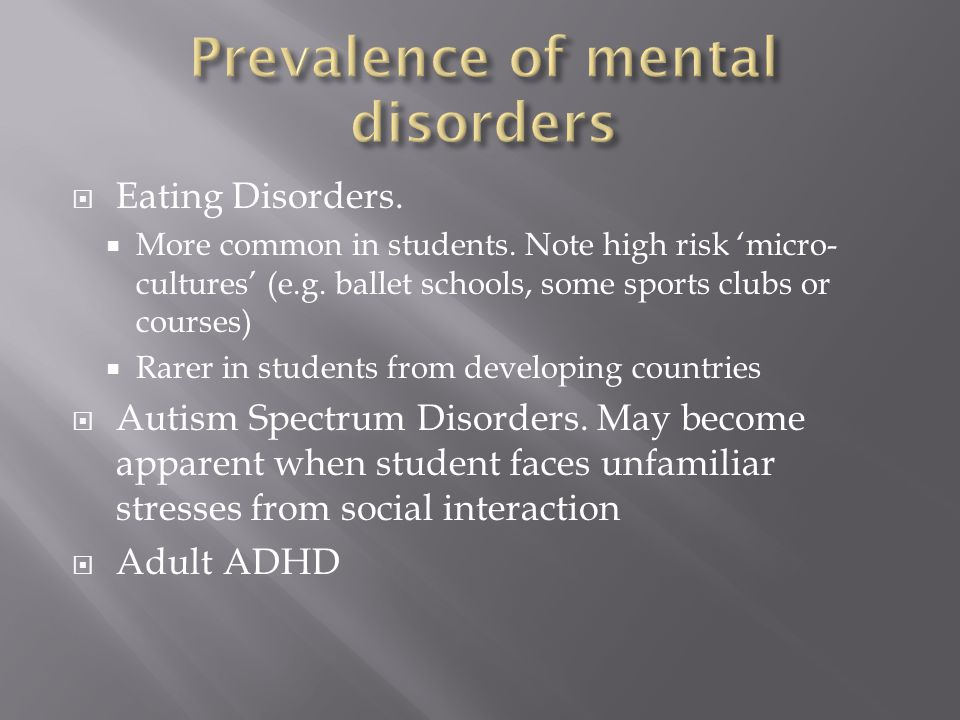 Eating Disorders.  More common in students. Note high risk 'micro- cultures' (e.g.