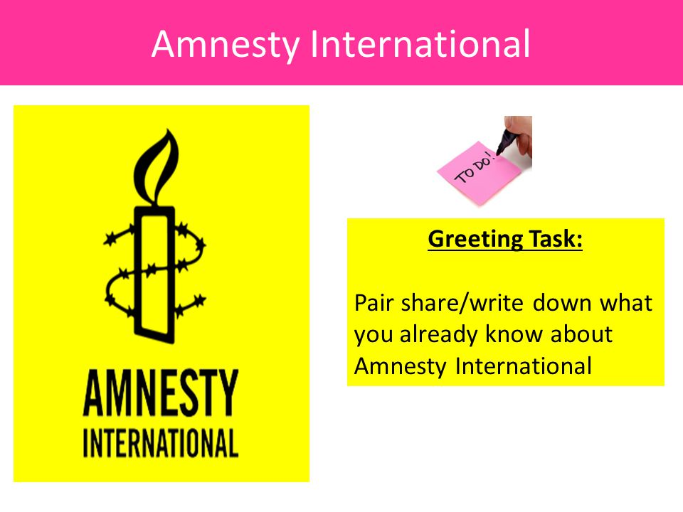 Amnesty International Greeting Task: Pair share/write down what you already know about Amnesty International