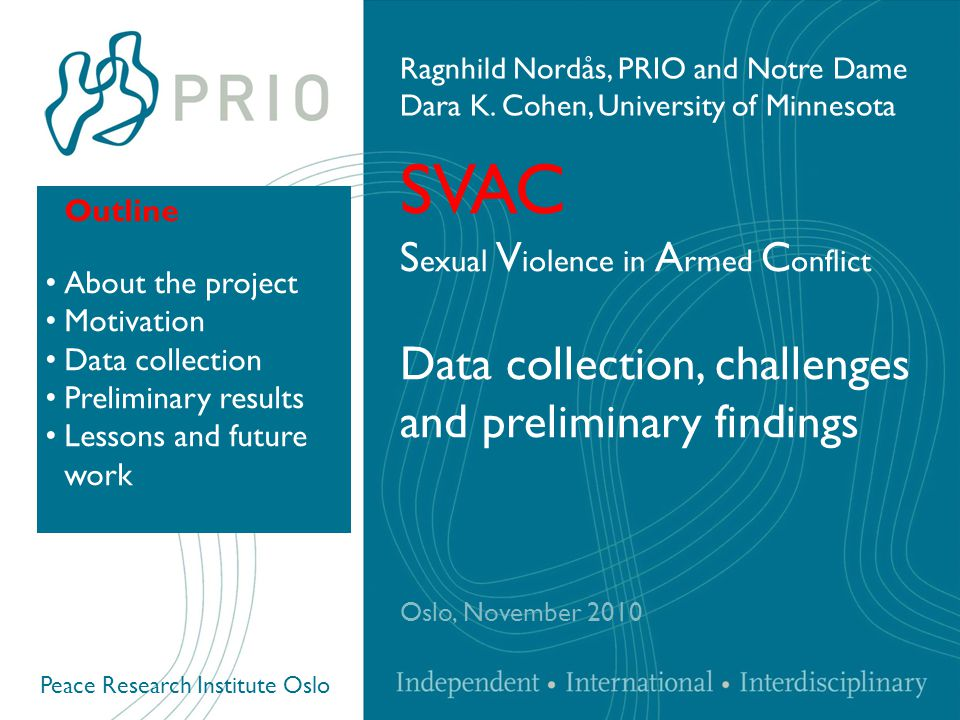 Peace Research Institute Oslo SVAC S exual V iolence in A rmed C onflict Data collection, challenges and preliminary findings Oslo, November 2010 Ragnhild Nordås, PRIO and Notre Dame Dara K.