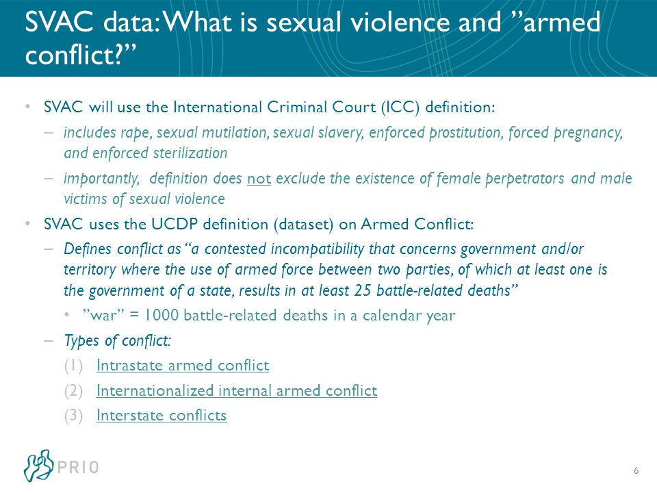 SVAC data: What is sexual violence and armed conflict SVAC will use the International Criminal Court (ICC) definition: – includes rape, sexual mutilation, sexual slavery, enforced prostitution, forced pregnancy, and enforced sterilization – importantly, definition does not exclude the existence of female perpetrators and male victims of sexual violence SVAC uses the UCDP definition (dataset) on Armed Conflict: – Defines conflict as a contested incompatibility that concerns government and/or territory where the use of armed force between two parties, of which at least one is the government of a state, results in at least 25 battle-related deaths war = 1000 battle-related deaths in a calendar year – Types of conflict: (1)Intrastate armed conflict (2)Internationalized internal armed conflict (3)Interstate conflicts 6