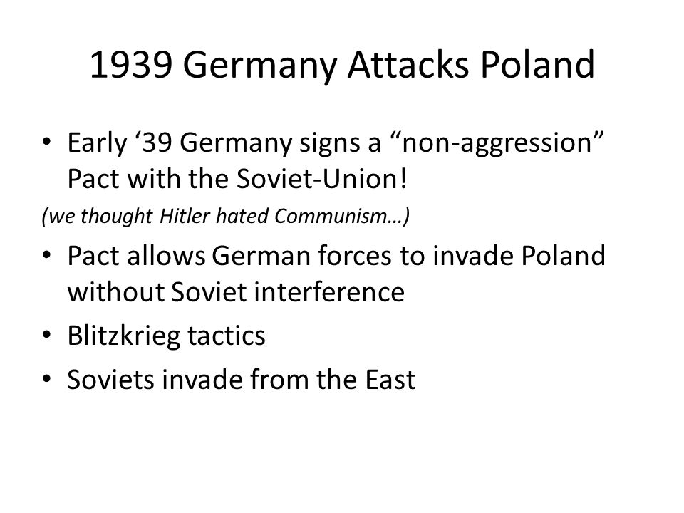 1939 Germany Attacks Poland Early '39 Germany signs a non-aggression Pact with the Soviet-Union.