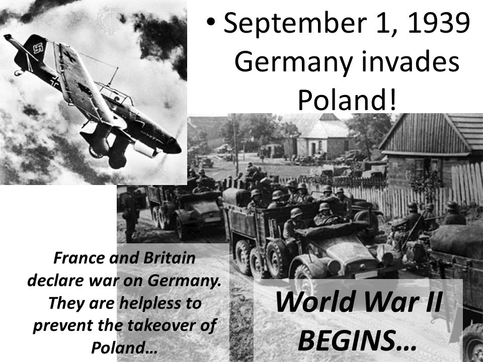 September 1, 1939 Germany invades Poland. France and Britain declare war on Germany.