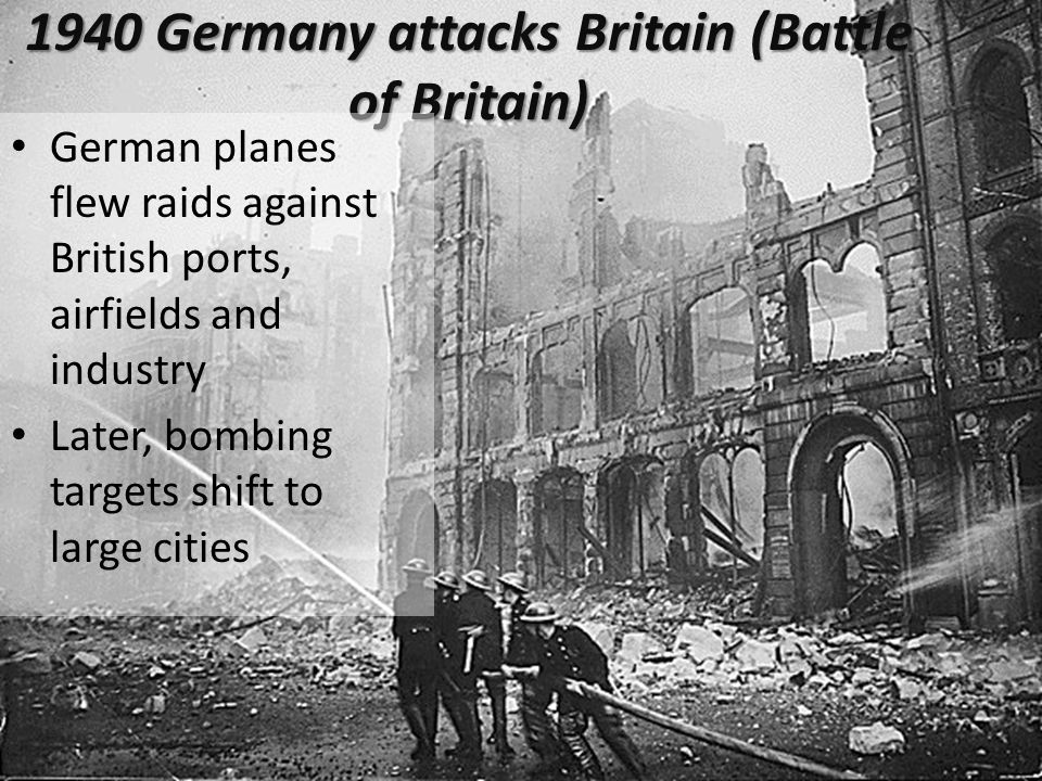 1940 Germany attacks Britain (Battle of Britain) German planes flew raids against British ports, airfields and industry Later, bombing targets shift to large cities